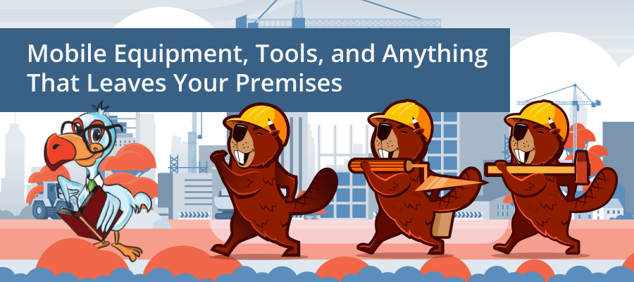 Mobile Equipment, Tools, and anything that leaves your premises